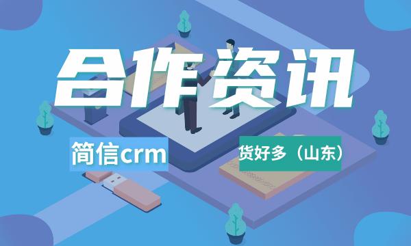 简信CRM签约货好多(山东),提升供应链管理企业竞争力